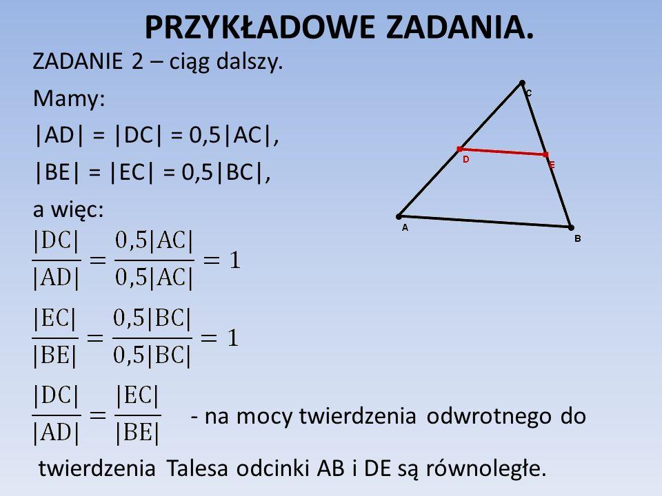 PRZYKŁADOWE ZADANIA. ZADANIE 2 – ciąg dalszy. Mamy: |AD| = |DC| = 0,5|AC|, |BE| = |EC| = 0,5|BC|, a więc: - na mocy twierdzenia odwrotnego do twierdze