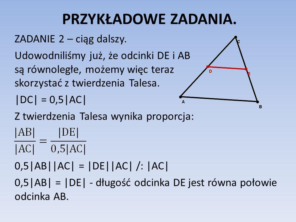 PRZYKŁADOWE ZADANIA. ZADANIE 2 – ciąg dalszy. Udowodniliśmy już, że odcinki DE i AB są równoległe, możemy więc teraz skorzystać z twierdzenia Talesa.
