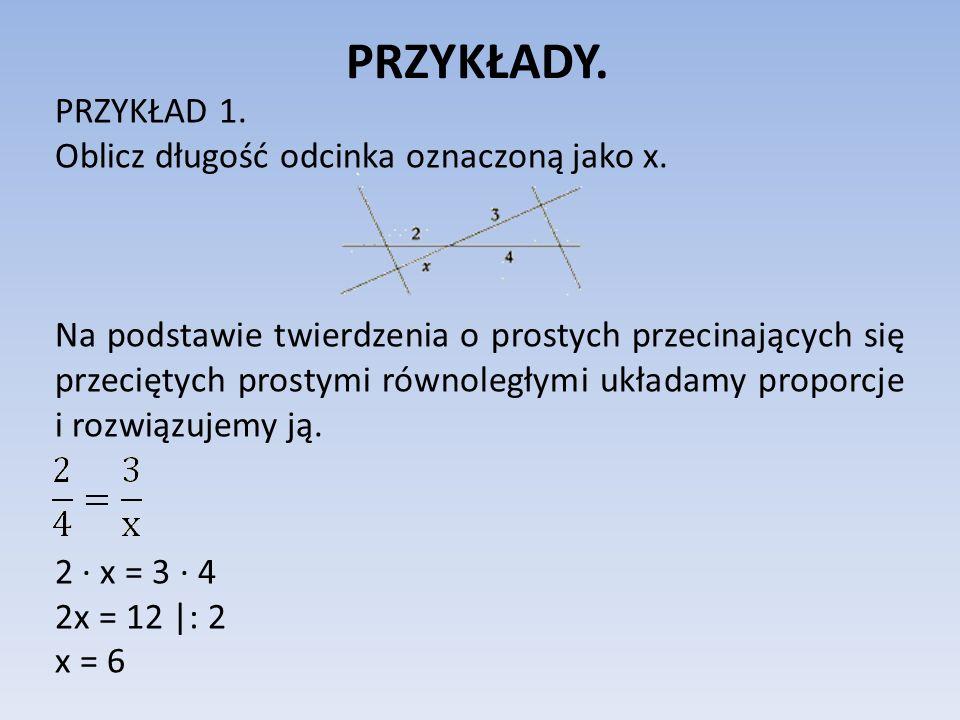PRZYKŁADY. PRZYKŁAD 1. Oblicz długość odcinka oznaczoną jako x. Na podstawie twierdzenia o prostych przecinających się przeciętych prostymi równoległy