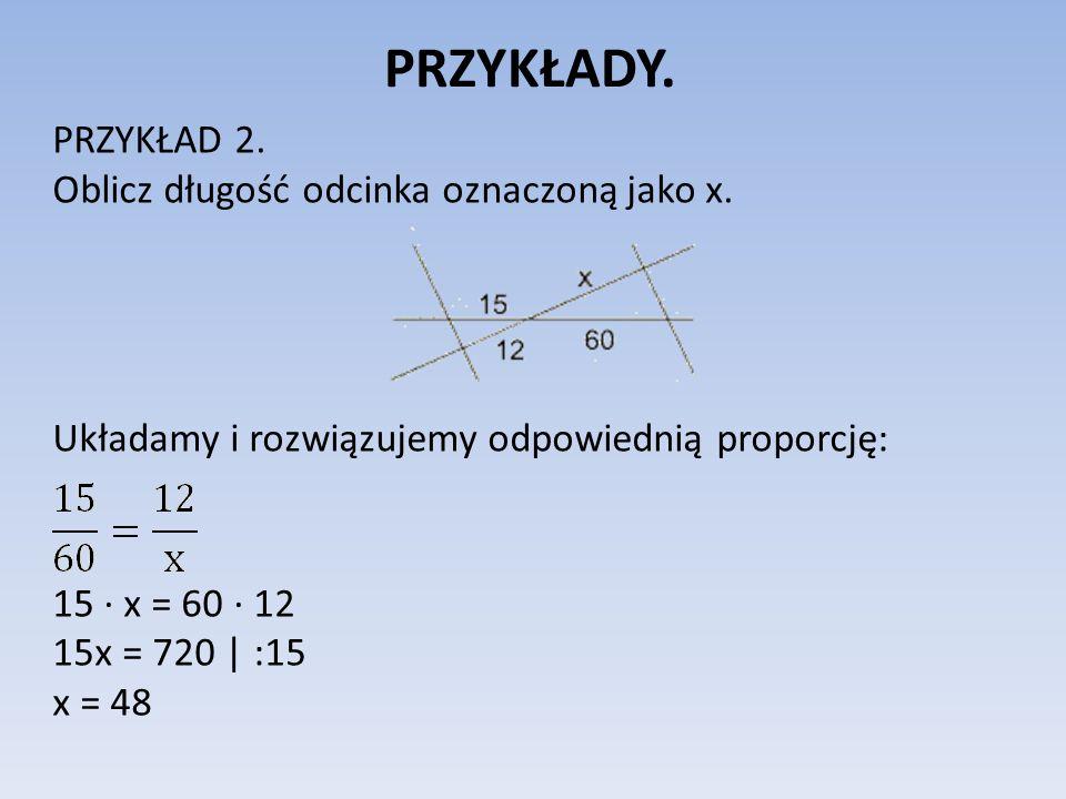 PRZYKŁADY. PRZYKŁAD 2. Oblicz długość odcinka oznaczoną jako x. Układamy i rozwiązujemy odpowiednią proporcję: 15 x = 60 12 15x = 720 | :15 x = 48