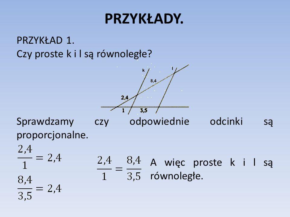 PRZYKŁADY. PRZYKŁAD 1. Czy proste k i l są równoległe? Sprawdzamy czy odpowiednie odcinki są proporcjonalne. A więc proste k i l są równoległe.