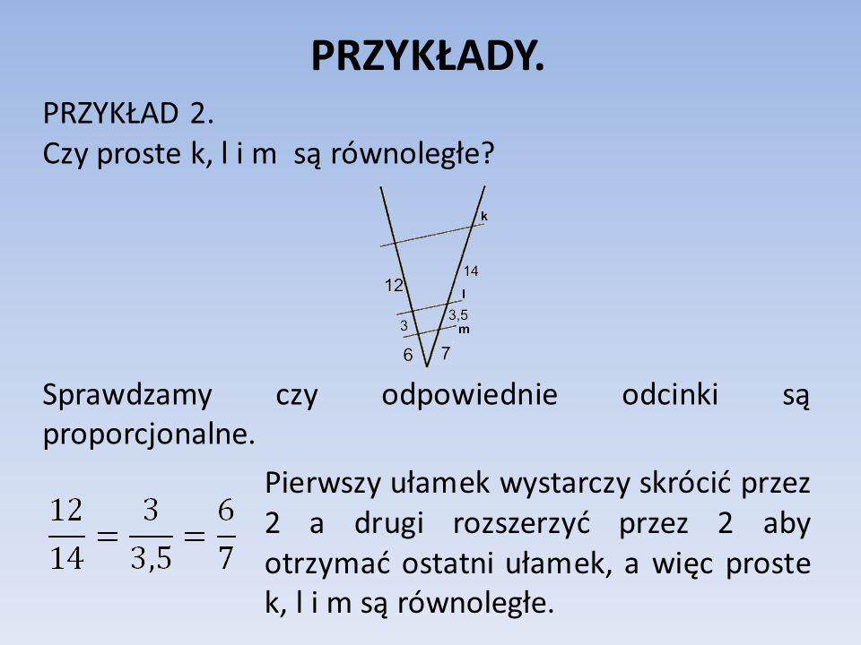 PRZYKŁADY. PRZYKŁAD 2. Czy proste k, l i m są równoległe? Sprawdzamy czy odpowiednie odcinki są proporcjonalne. Pierwszy ułamek wystarczy skrócić prze