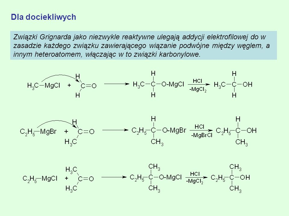 Dla dociekliwych Związki Grignarda jako niezwykle reaktywne ulegają addycji elektrofilowej do w zasadzie każdego związku zawierającego wiązanie podwój