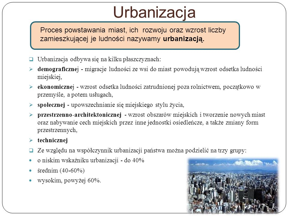 Urbanizacja Urbanizacja odbywa się na kilku płaszczyznach: demograficznej - migracje ludności ze wsi do miast powodują wzrost odsetka ludności miejski
