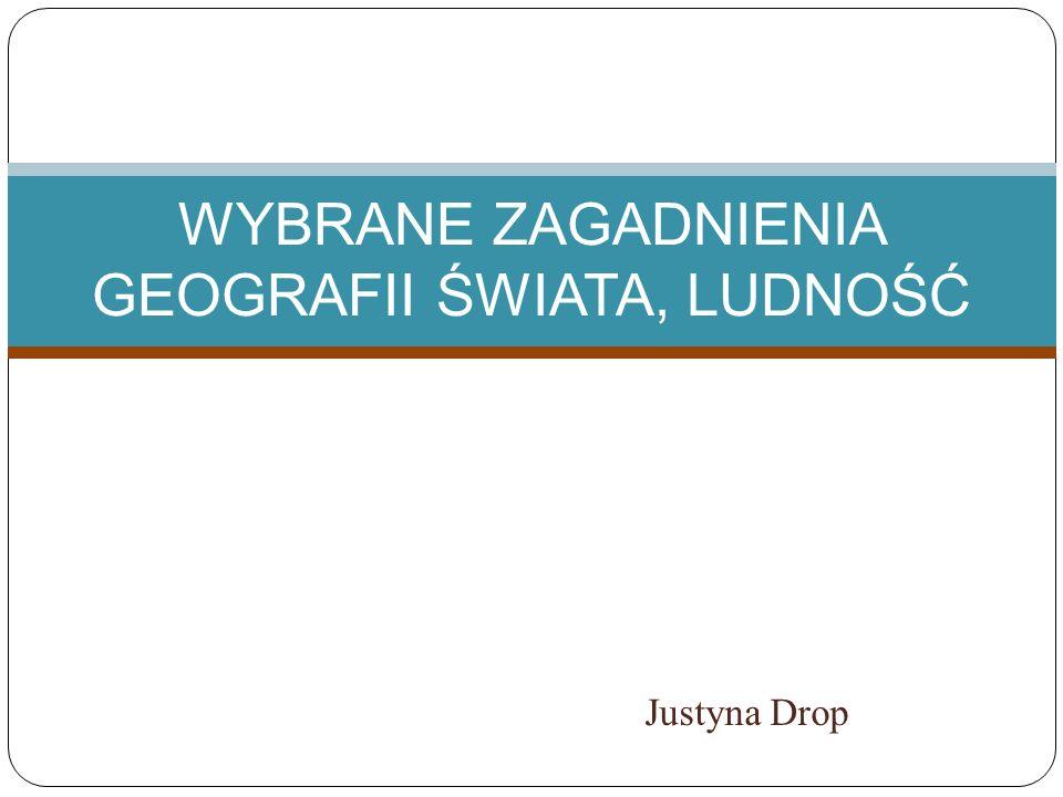 Justyna Drop WYBRANE ZAGADNIENIA GEOGRAFII ŚWIATA, LUDNOŚĆ