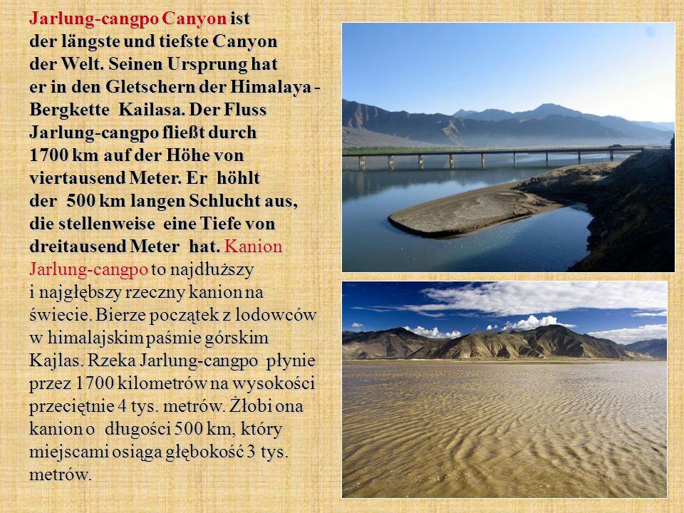 Jarlung-cangpo Canyon ist der längste und tiefste Canyon der Welt. Seinen Ursprung hat er in den Gletschern der Himalaya - Bergkette Kailasa. Der Flus