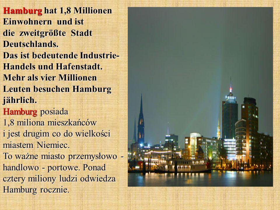 Hamburg hat 1,8 Millionen Einwohnern und ist die zweitgrößte Stadt Deutschlands. Das ist bedeutende Industrie- Handels und Hafenstadt. Mehr als vier M