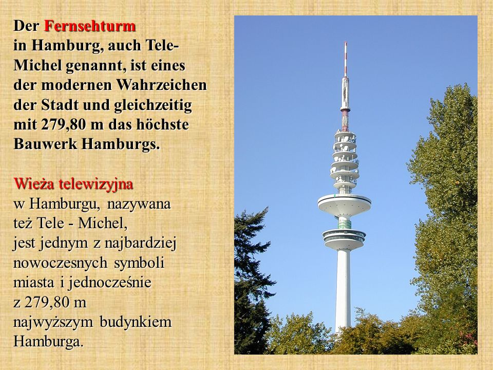 Der Fernsehturm in Hamburg, auch Tele- Michel genannt, ist eines der modernen Wahrzeichen der Stadt und gleichzeitig mit 279,80 m das höchste Bauwerk Hamburgs.