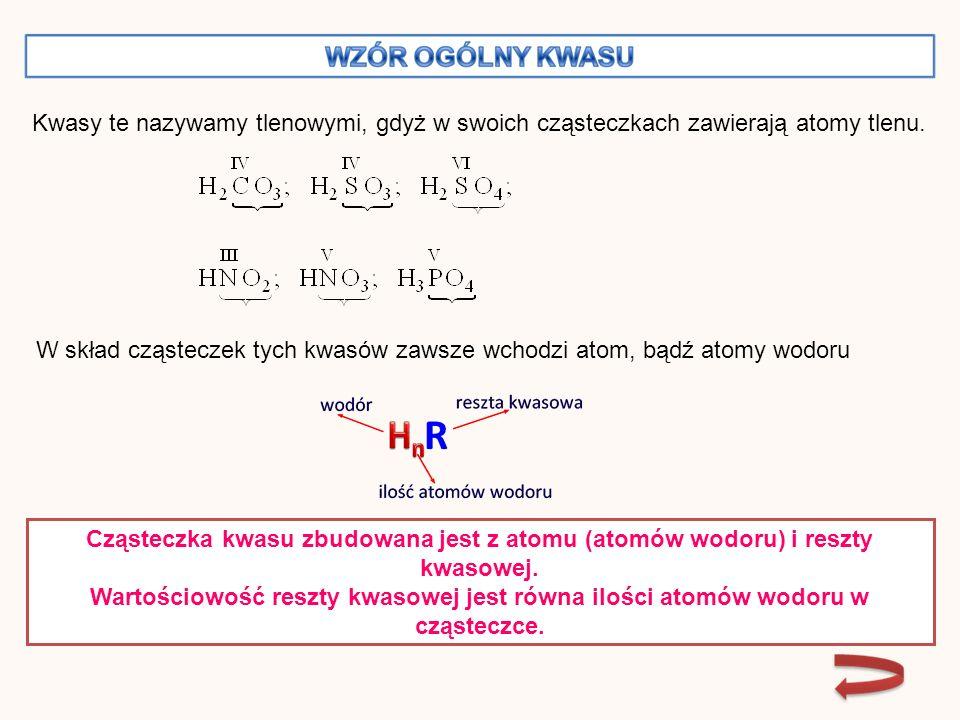 Nazwa kwasuWzór Wartościowość niemetalu Wzór reszty kwasowej Wartościowość reszty Kwas węglowy(IV) H 2 CO 3 IVCO 3 II Kwas siarkowy (IV) H 2 SO 3 IVSO 3 II Kwas siarkowy (VI) H 2 SO 4 VISO 4 II Kwas fosforowy (V) H 3 PO 4 VPO 4 III Kwas azotowy (III) HNO 2 III NO 2I Kwas azotowy (V) HNO 3 V NO 3I