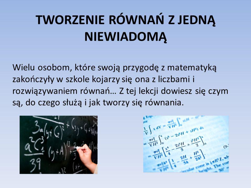 TWORZENIE RÓWNAŃ Z JEDNĄ NIEWIADOMĄ Wielu osobom, które swoją przygodę z matematyką zakończyły w szkole kojarzy się ona z liczbami i rozwiązywaniem równań… Z tej lekcji dowiesz się czym są, do czego służą i jak tworzy się równania.