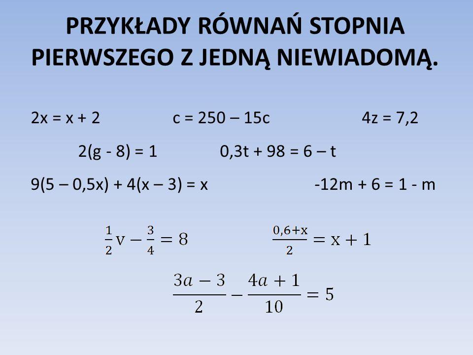 PRZYKŁADY RÓWNAŃ STOPNIA PIERWSZEGO Z JEDNĄ NIEWIADOMĄ. 2x = x + 2c = 250 – 15c4z = 7,2 2(g - 8) = 10,3t + 98 = 6 – t 9(5 – 0,5x) + 4(x – 3) = x-12m +
