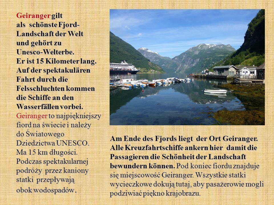 Geiranger gilt als schönste Fjord- Landschaft der Welt und gehört zu Unesco-Welterbe. Er ist 15 Kilometer lang. Auf der spektakulären Fahrt durch die