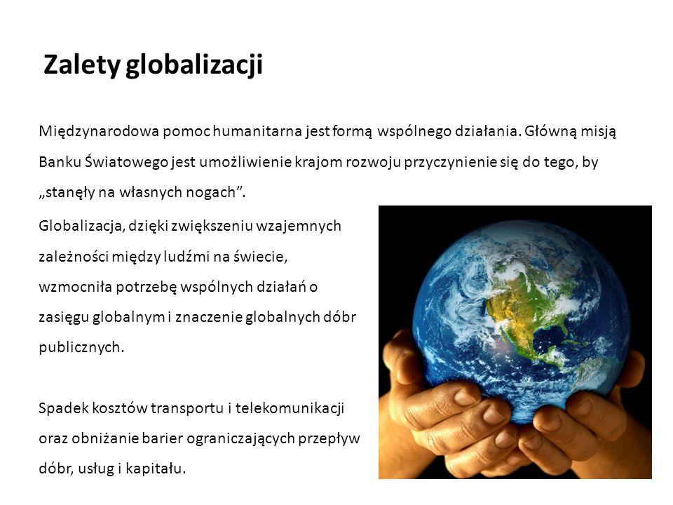 Zalety globalizacji Międzynarodowa pomoc humanitarna jest formą wspólnego działania. Główną misją Banku Światowego jest umożliwienie krajom rozwoju pr