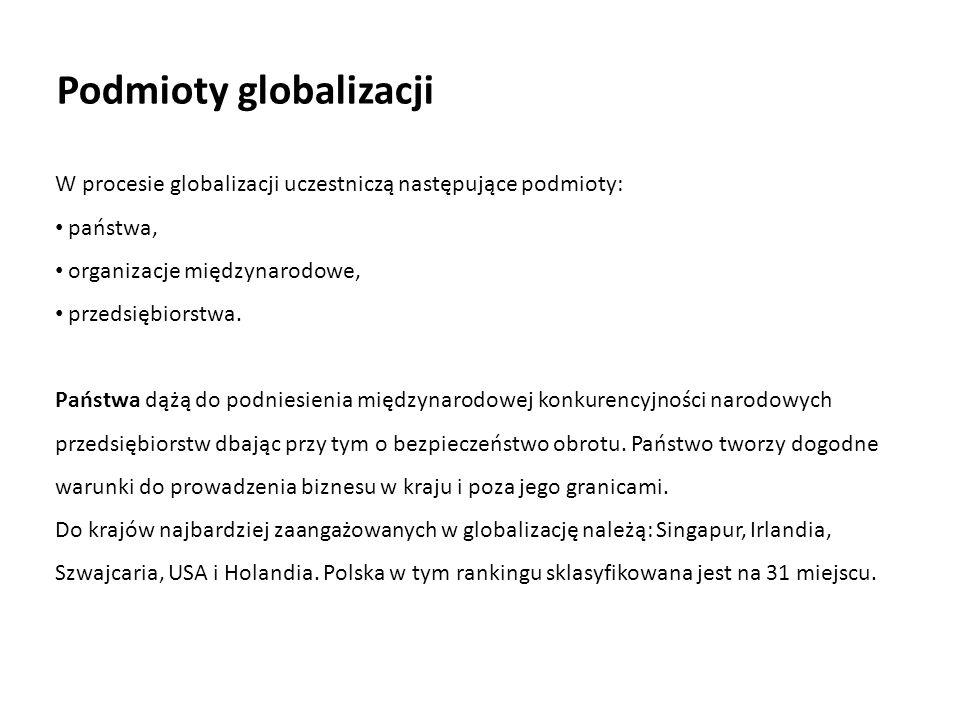 Podmioty globalizacji W procesie globalizacji uczestniczą następujące podmioty: państwa, organizacje międzynarodowe, przedsiębiorstwa. Państwa dążą do