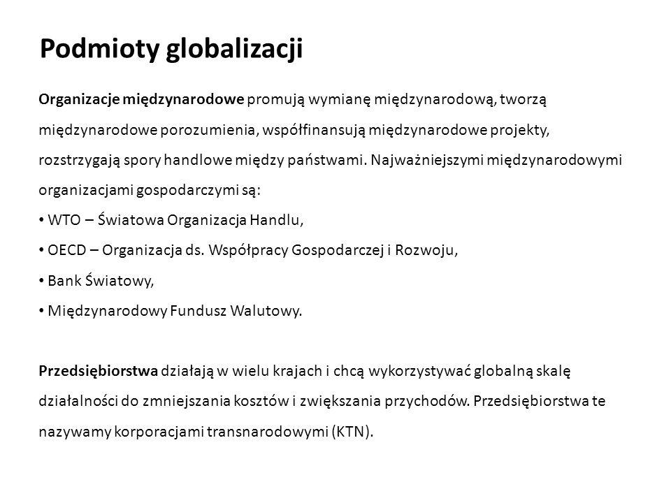 Podmioty globalizacji Organizacje międzynarodowe promują wymianę międzynarodową, tworzą międzynarodowe porozumienia, współfinansują międzynarodowe pro