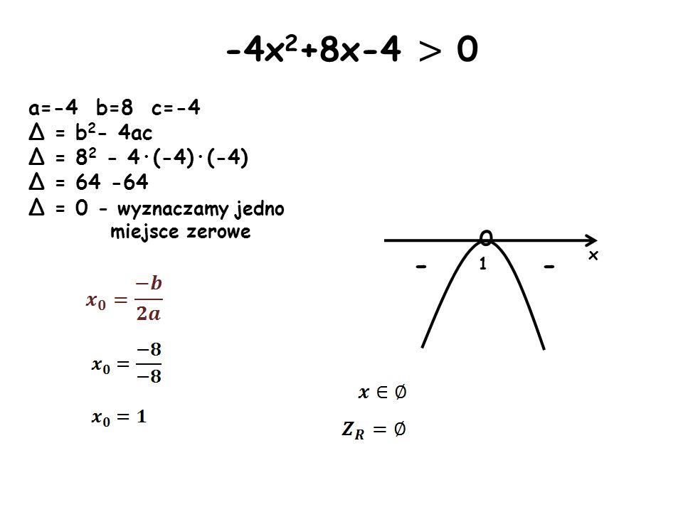 x o 1 - - -4x 2 +8x-4 > 0 a=-4 b=8 c=-4 Δ = b 2 - 4ac Δ = 8 2 - 4·(-4)·(-4) Δ = 64 -64 Δ = 0 - wyznaczamy jedno miejsce zerowe