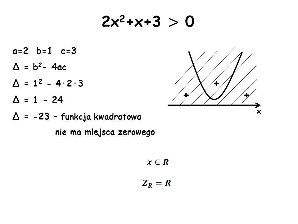 x + + 2x 2 +x+3 > 0 a=2 b=1 c=3 Δ = b 2 - 4ac Δ = 1 2 - 4·2·3 Δ = 1 - 24 Δ = -23 – funkcja kwadratowa nie ma miejsca zerowego +