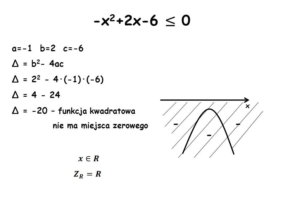 x - -x 2 +2x-6 0 a=-1 b=2 c=-6 Δ = b 2 - 4ac Δ = 2 2 - 4·(-1)·(-6) Δ = 4 - 24 Δ = -20 – funkcja kwadratowa nie ma miejsca zerowego - -