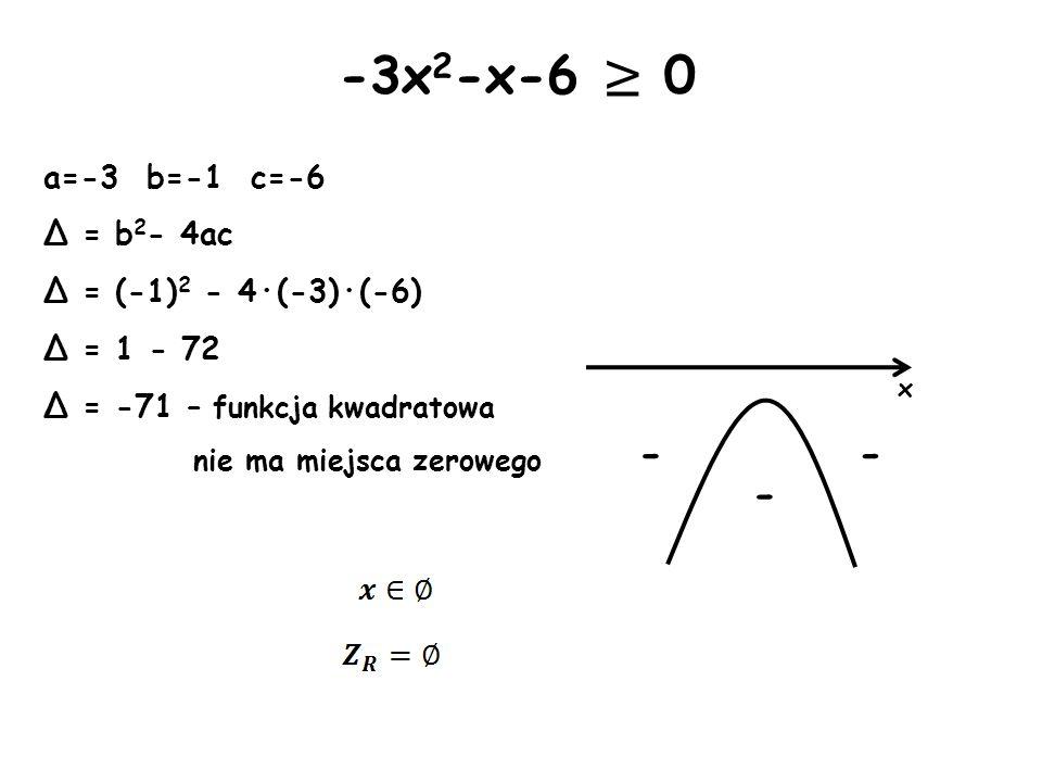 x - -3x 2 -x-6 0 a=-3 b=-1 c=-6 Δ = b 2 - 4ac Δ = (-1) 2 - 4·(-3)·(-6) Δ = 1 - 72 Δ = -71 – funkcja kwadratowa nie ma miejsca zerowego - -