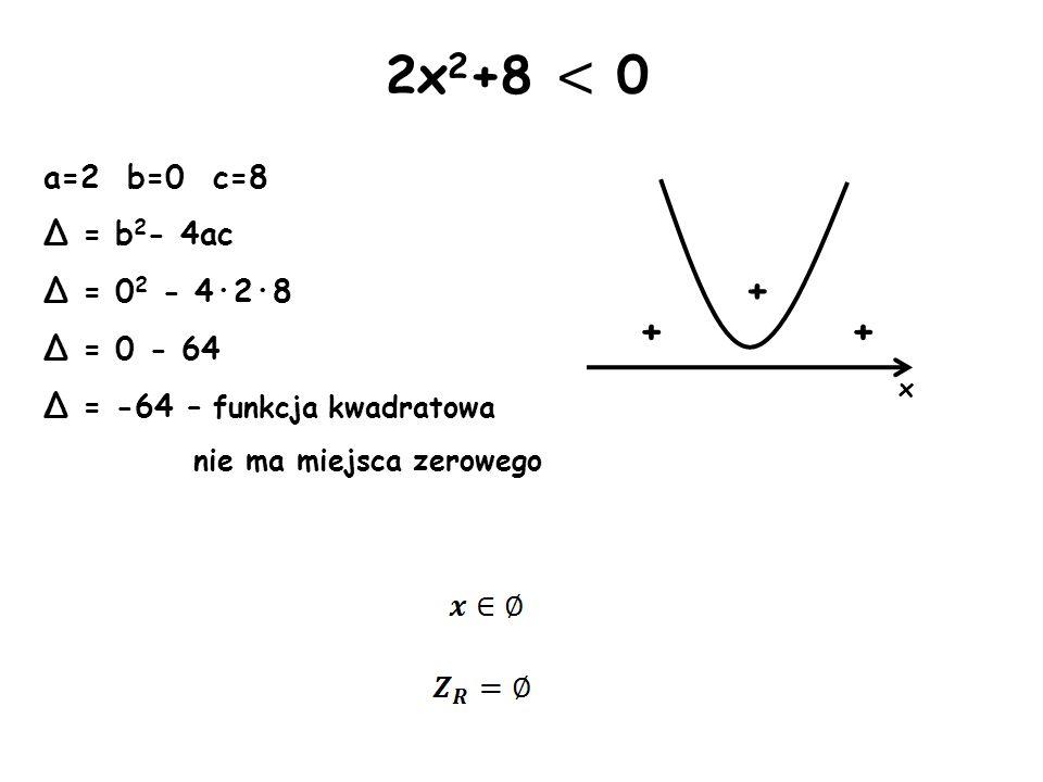 x + + 2x 2 +8 < 0 a=2 b=0 c=8 Δ = b 2 - 4ac Δ = 0 2 - 4·2·8 Δ = 0 - 64 Δ = -64 – funkcja kwadratowa nie ma miejsca zerowego +
