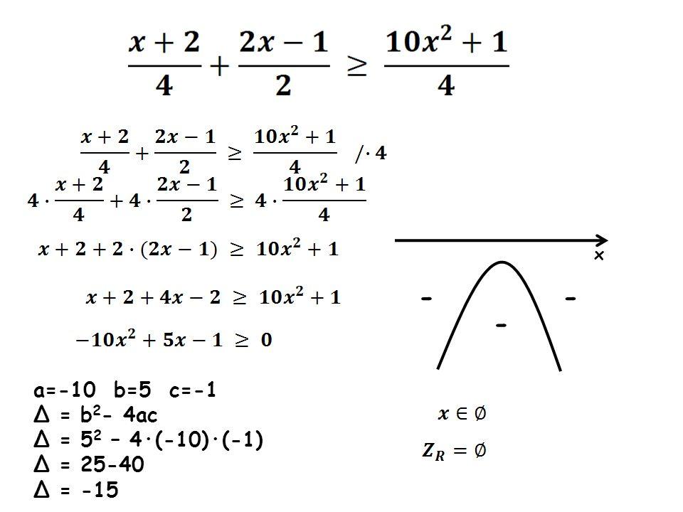 a=-10 b=5 c=-1 Δ = b 2 - 4ac Δ = 5 2 – 4·(-10)·(-1) Δ = 25-40 Δ = -15 x - - -