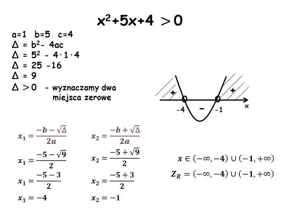 o -4 x o + - + x 2 +5x+4 > 0 a=1 b=5 c=4 Δ = b 2 - 4ac Δ = 5 2 - 4·1·4 Δ = 25 -16 Δ = 9 Δ > 0 - wyznaczamy dwa miejsca zerowe