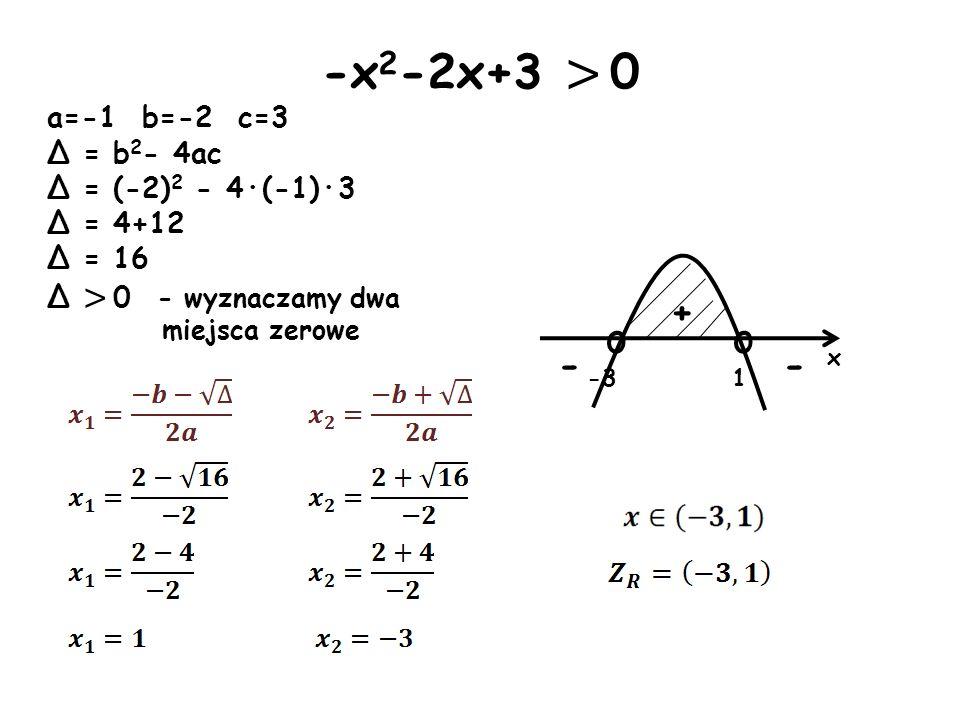-x 2 -2x+3 > 0 a=-1 b=-2 c=3 Δ = b 2 - 4ac Δ = (-2) 2 - 4·(-1)·3 Δ = 4+12 Δ = 16 Δ > 0 - wyznaczamy dwa miejsca zerowe o -3 x o 1 + - -
