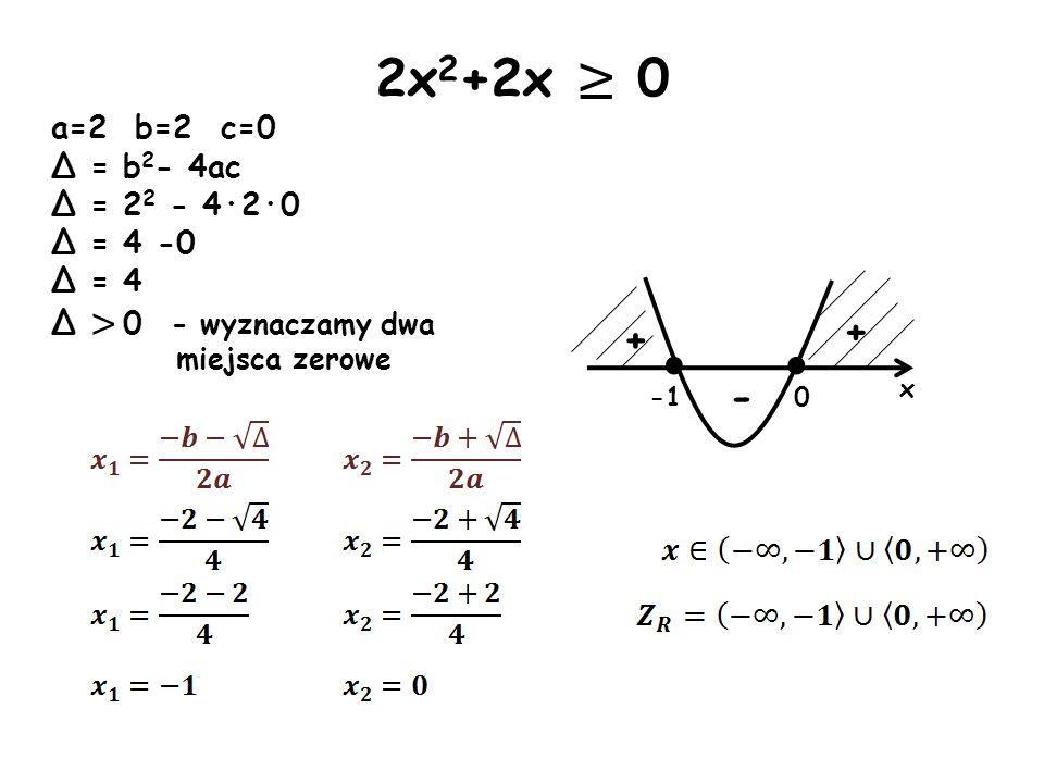 · x + - + 2x 2 +2x 0 a=2 b=2 c=0 Δ = b 2 - 4ac Δ = 2 2 - 4·2·0 Δ = 4 -0 Δ = 4 Δ > 0 - wyznaczamy dwa miejsca zerowe · 0