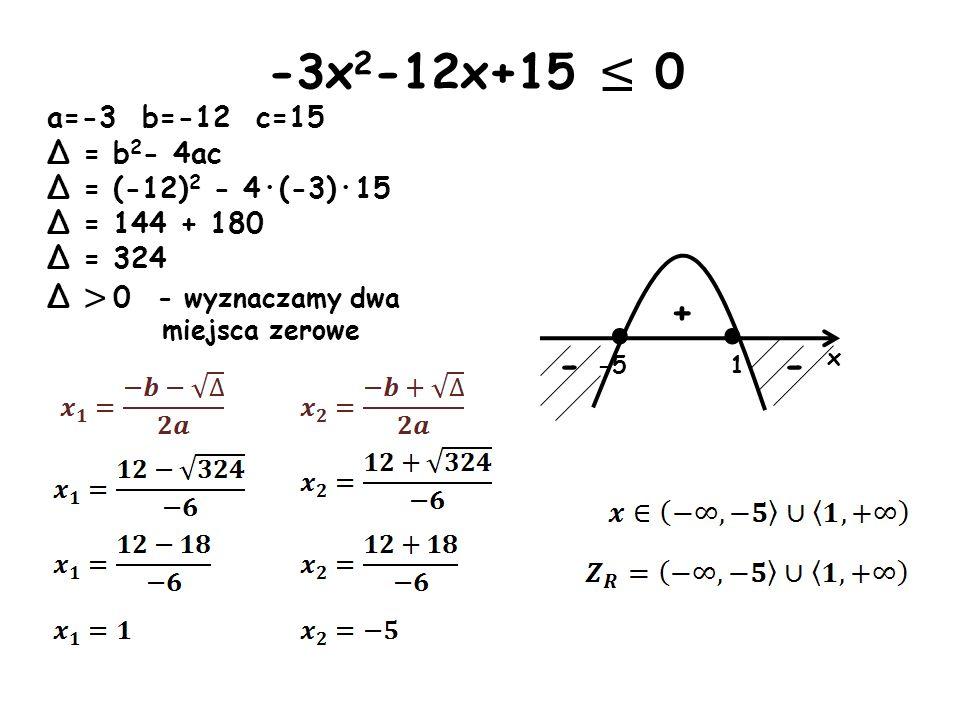 · x -5 - - + -3x 2 -12x+15 0 a=-3 b=-12 c=15 Δ = b 2 - 4ac Δ = (-12) 2 - 4·(-3)·15 Δ = 144 + 180 Δ = 324 Δ > 0 - wyznaczamy dwa miejsca zerowe · 1