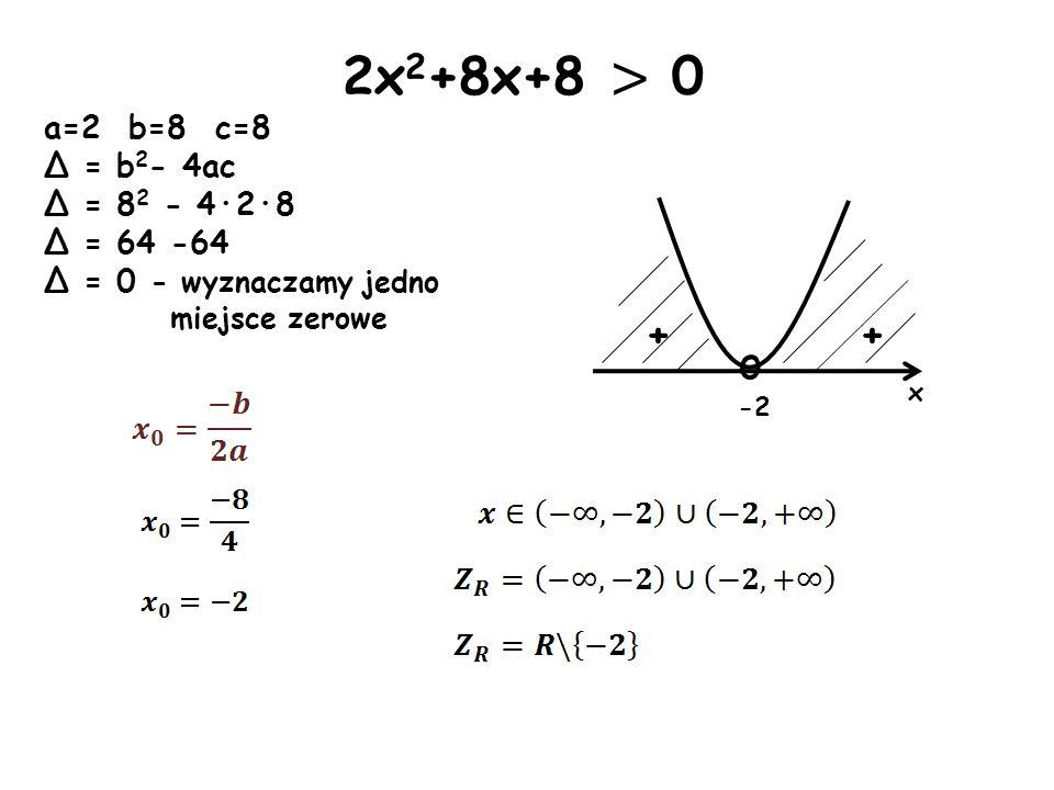 x o -2 + + 2x 2 +8x+8 > 0 a=2 b=8 c=8 Δ = b 2 - 4ac Δ = 8 2 - 4·2·8 Δ = 64 -64 Δ = 0 - wyznaczamy jedno miejsce zerowe