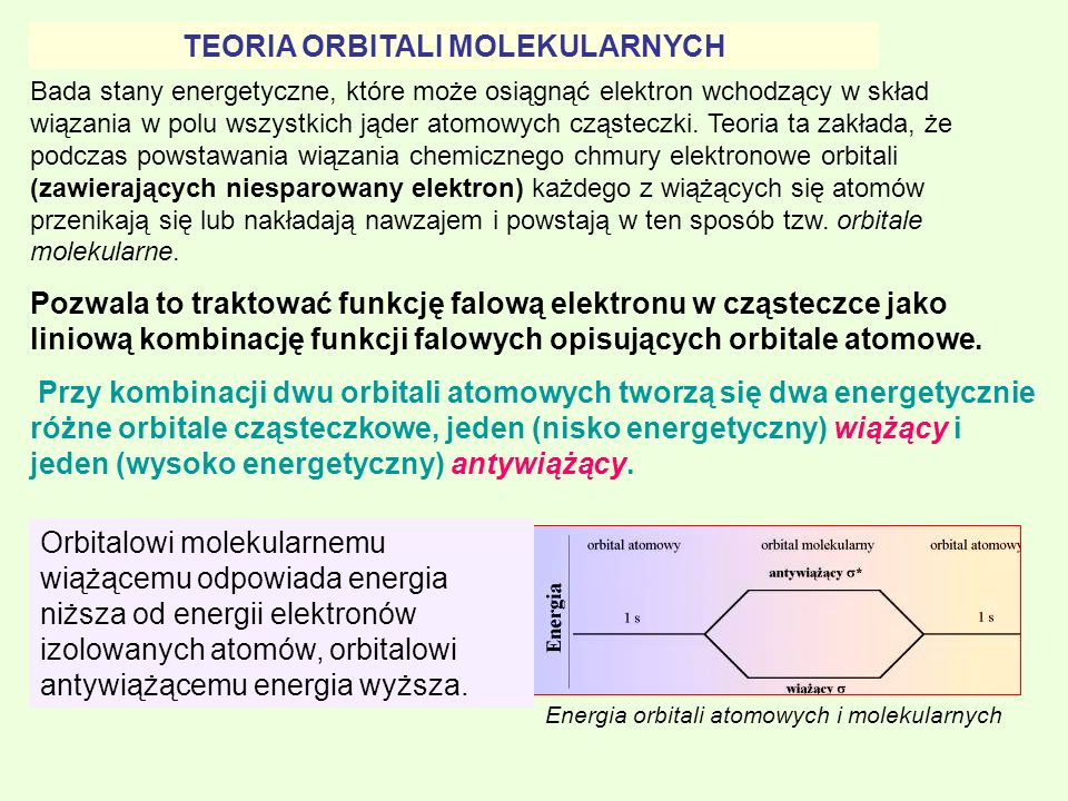 TEORIA ORBITALI MOLEKULARNYCH Bada stany energetyczne, które może osiągnąć elektron wchodzący w skład wiązania w polu wszystkich jąder atomowych cząst