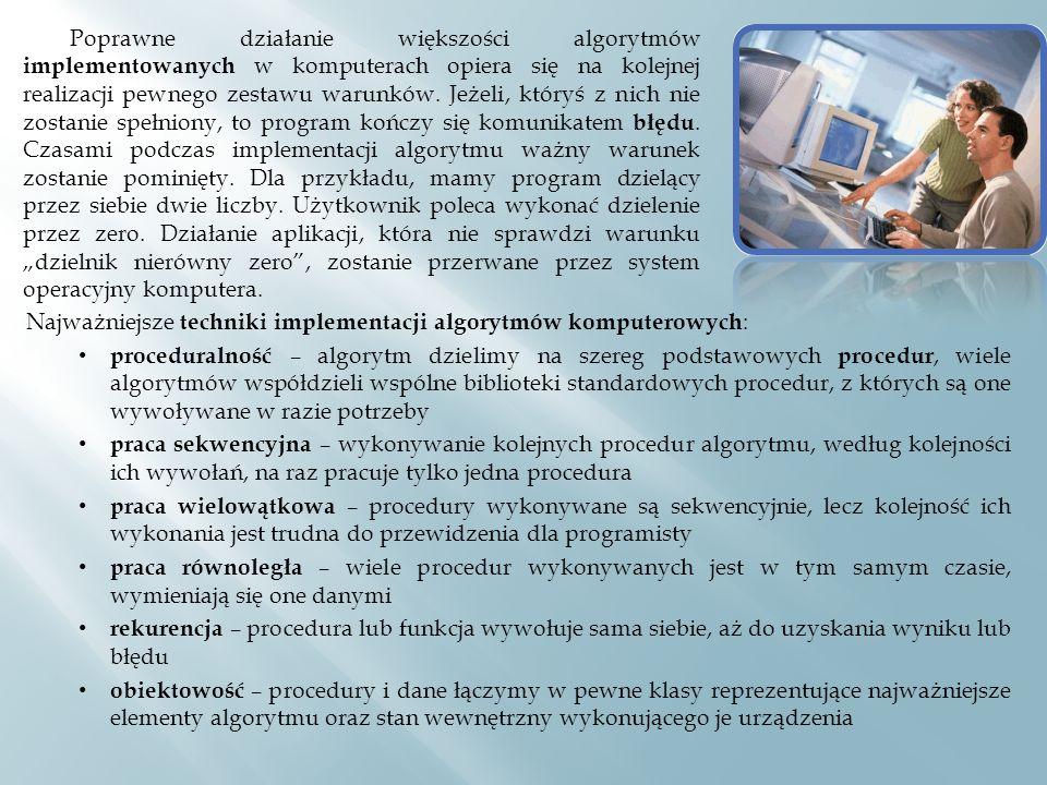 Najważniejsze techniki implementacji algorytmów komputerowych : proceduralność – algorytm dzielimy na szereg podstawowych procedur, wiele algorytmów współdzieli wspólne biblioteki standardowych procedur, z których są one wywoływane w razie potrzeby praca sekwencyjna – wykonywanie kolejnych procedur algorytmu, według kolejności ich wywołań, na raz pracuje tylko jedna procedura praca wielowątkowa – procedury wykonywane są sekwencyjnie, lecz kolejność ich wykonania jest trudna do przewidzenia dla programisty praca równoległa – wiele procedur wykonywanych jest w tym samym czasie, wymieniają się one danymi rekurencja – procedura lub funkcja wywołuje sama siebie, aż do uzyskania wyniku lub błędu obiektowość – procedury i dane łączymy w pewne klasy reprezentujące najważniejsze elementy algorytmu oraz stan wewnętrzny wykonującego je urządzenia Poprawne działanie większości algorytmów implementowanych w komputerach opiera się na kolejnej realizacji pewnego zestawu warunków.