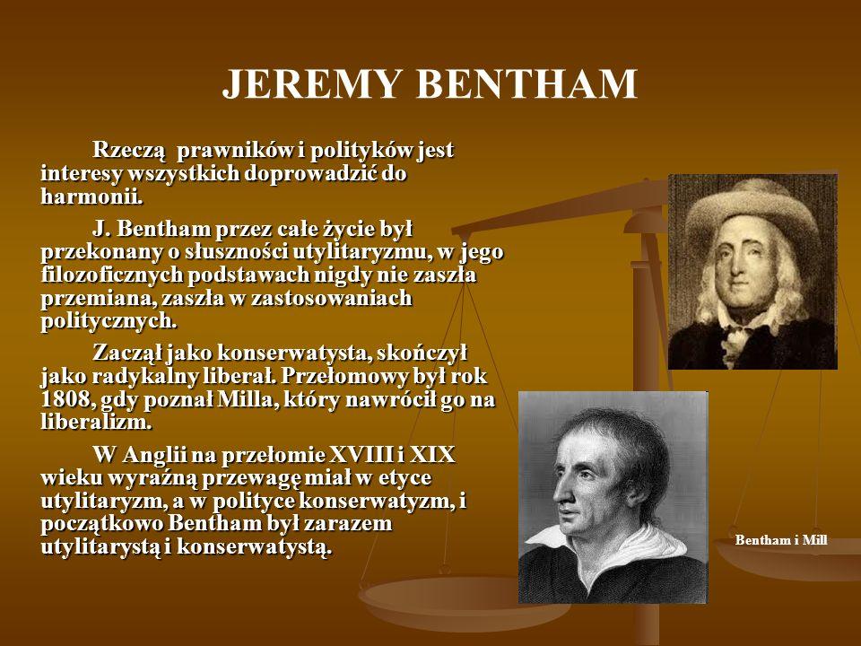 JEREMY BENTHAM Rzeczą prawników i polityków jest interesy wszystkich doprowadzić do harmonii. J. Bentham przez całe życie był przekonany o słuszności
