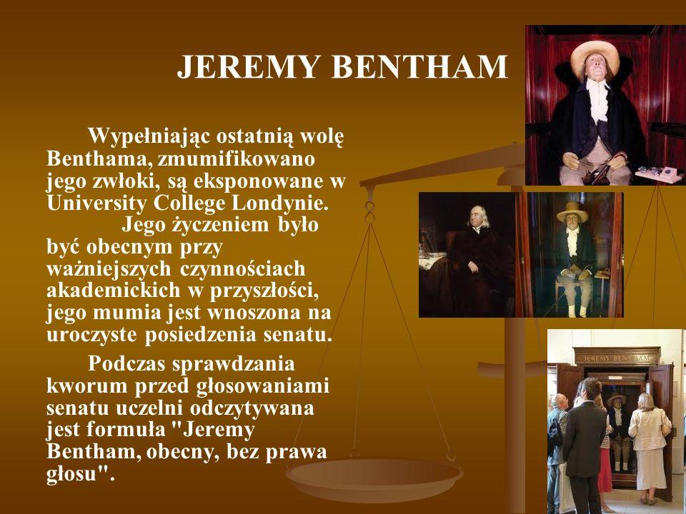 JEREMY BENTHAM Wypełniając ostatnią wolę Benthama, zmumifikowano jego zwłoki, są eksponowane w University College Londynie. Jego życzeniem było być ob