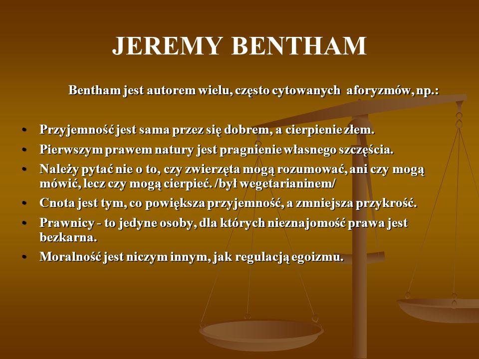 JEREMY BENTHAM Bentham jest autorem wielu, często cytowanych aforyzmów, np.: Przyjemność jest sama przez się dobrem, a cierpienie złem.Przyjemność jes