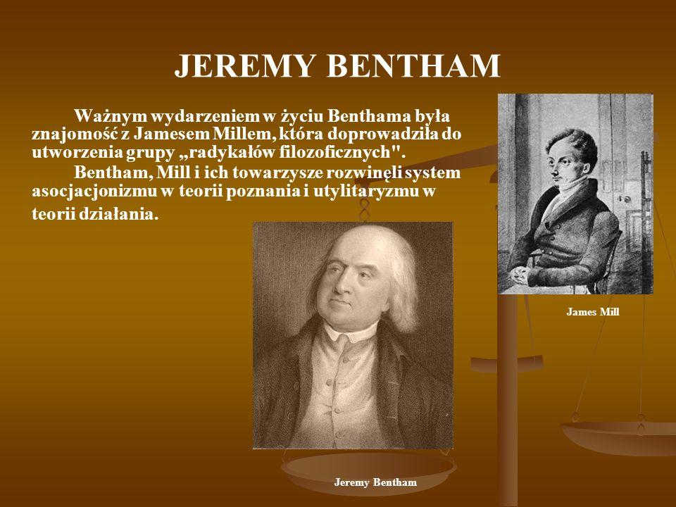 JEREMY BENTHAM Ważnym wydarzeniem w życiu Benthama była znajomość z Jamesem Millem, która doprowadziła do utworzenia grupy radykałów filozoficznych