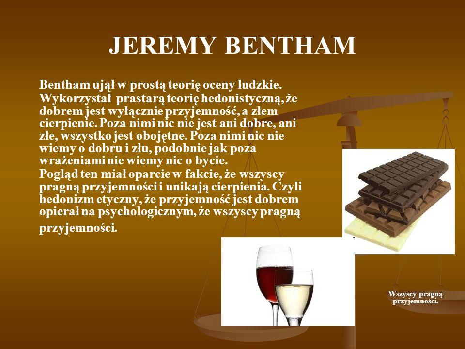 JEREMY BENTHAM Bentham ujął w prostą teorię oceny ludzkie. Wykorzystał prastarą teorię hedonistyczną, że dobrem jest wyłącznie przyjemność, a złem cie