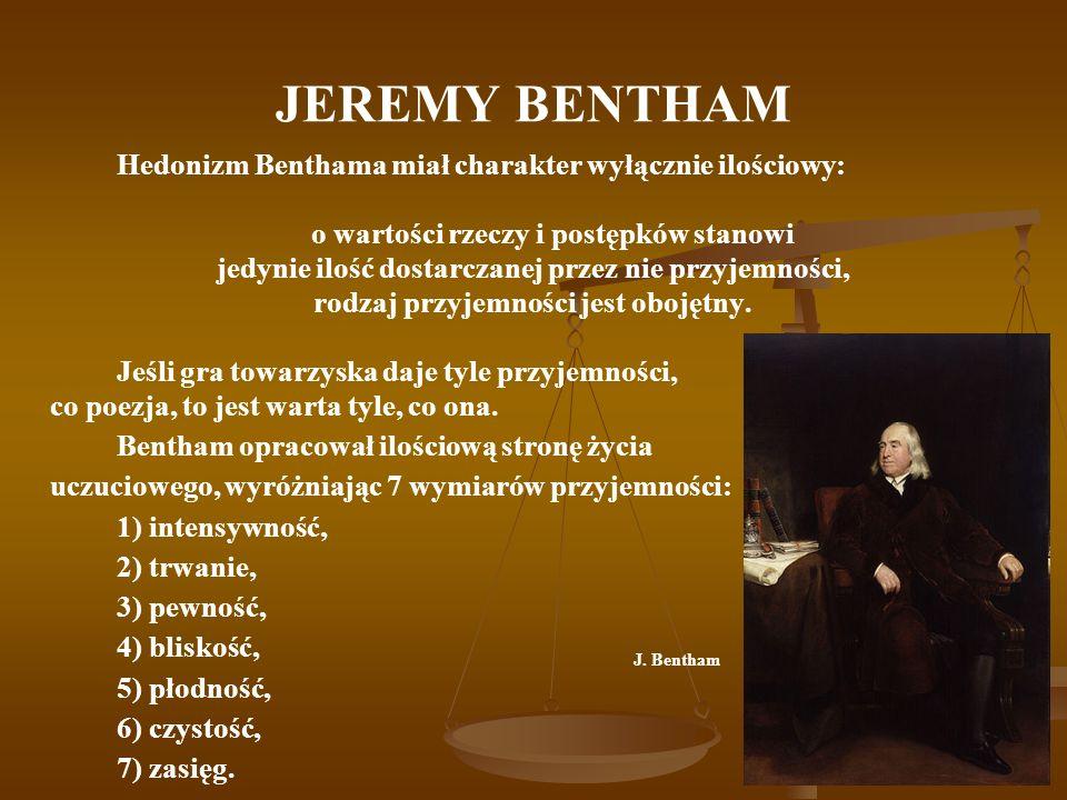 JEREMY BENTHAM Hedonizm Benthama miał charakter wyłącznie ilościowy: o wartości rzeczy i postępków stanowi jedynie ilość dostarczanej przez nie przyje