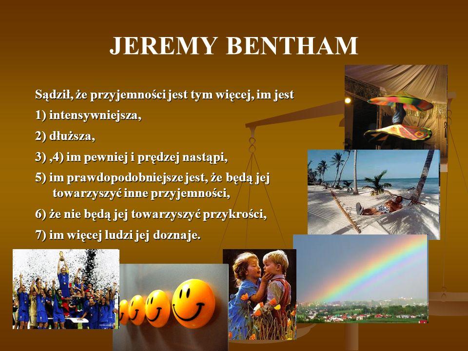 JEREMY BENTHAM Sądził, że przyjemności jest tym więcej, im jest 1) intensywniejsza, 2) dłuższa, 3),4) im pewniej i prędzej nastąpi, 5) im prawdopodobn
