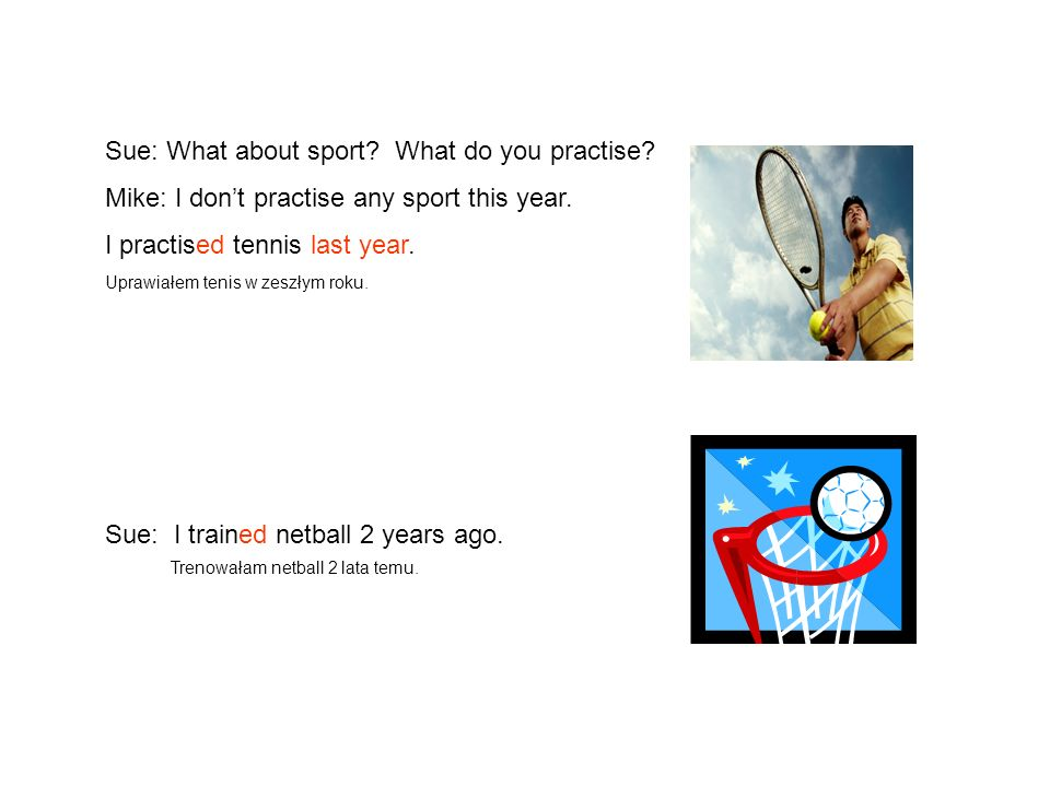 Sue: What about sport? What do you practise? Mike: I dont practise any sport this year. I practised tennis last year. Uprawiałem tenis w zeszłym roku.