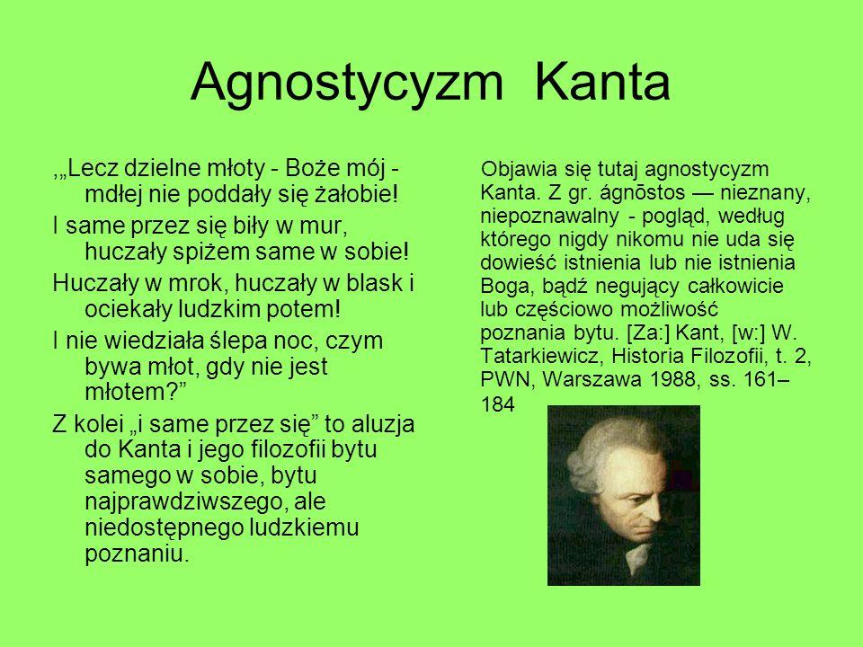 Agnostycyzm Kanta,Lecz dzielne młoty - Boże mój - mdłej nie poddały się żałobie! I same przez się biły w mur, huczały spiżem same w sobie! Huczały w m