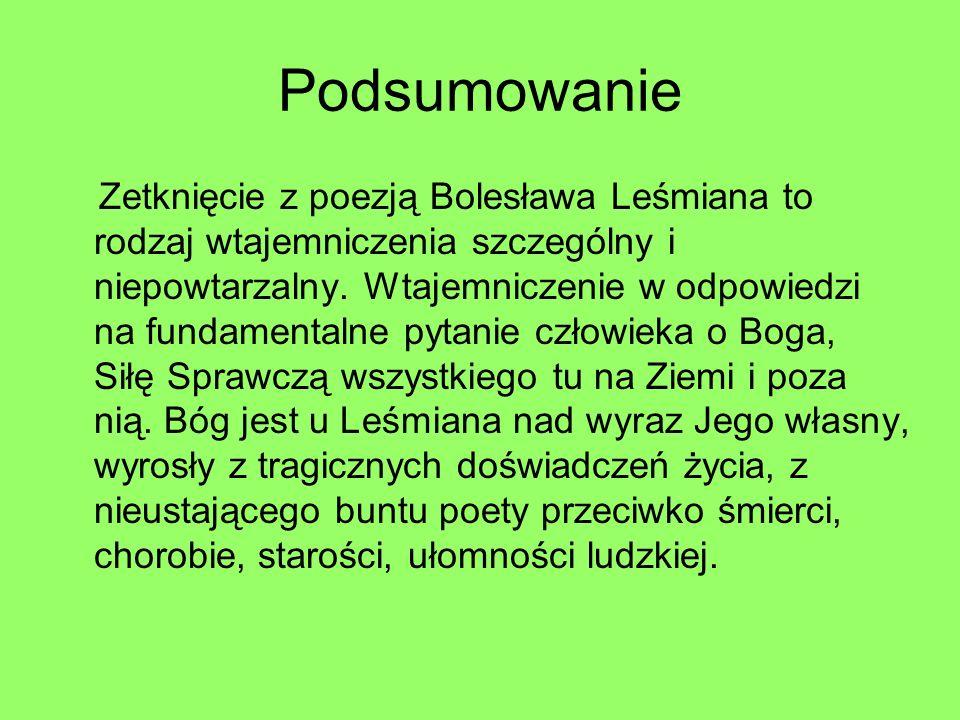 Podsumowanie Zetknięcie z poezją Bolesława Leśmiana to rodzaj wtajemniczenia szczególny i niepowtarzalny. Wtajemniczenie w odpowiedzi na fundamentalne