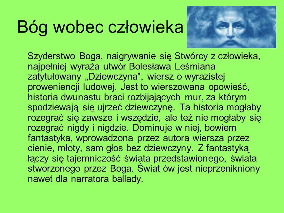 Bóg wobec człowieka Szyderstwo Boga, naigrywanie się Stwórcy z człowieka, najpełniej wyraża utwór Bolesława Leśmiana zatytułowany Dziewczyna, wiersz o