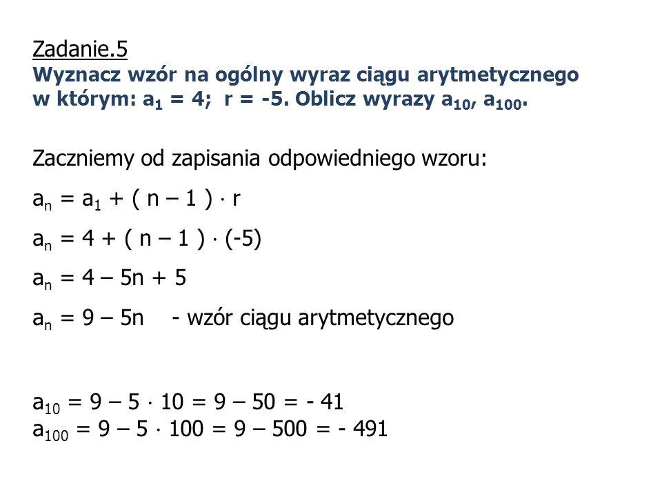 Zadanie.5 Wyznacz wzór na ogólny wyraz ciągu arytmetycznego w którym: a 1 = 4; r = -5. Oblicz wyrazy a 10, a 100. Zaczniemy od zapisania odpowiedniego