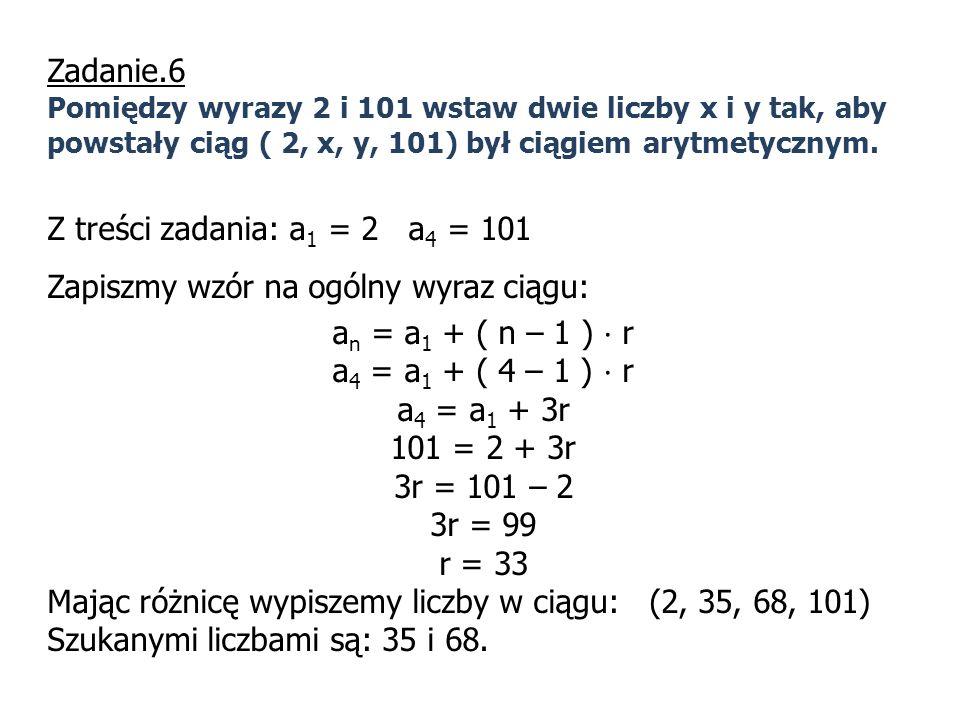 Zadanie.6 Pomiędzy wyrazy 2 i 101 wstaw dwie liczby x i y tak, aby powstały ciąg ( 2, x, y, 101) był ciągiem arytmetycznym. Z treści zadania: a 1 = 2