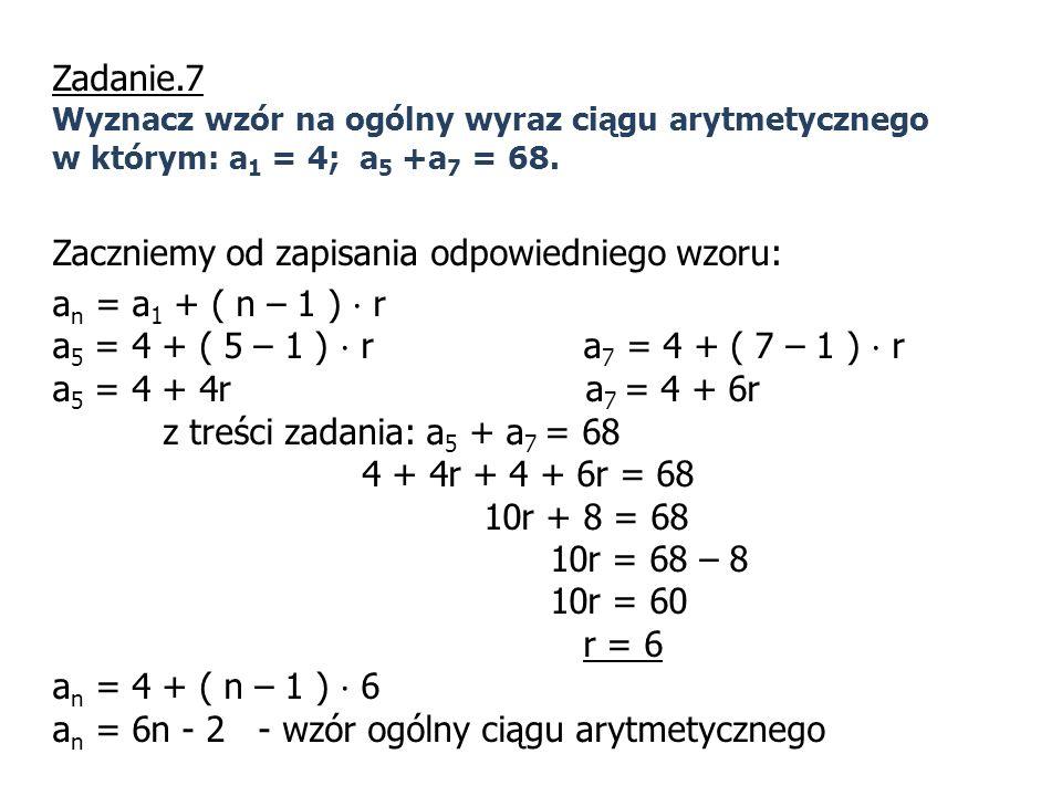 Zadanie.7 Wyznacz wzór na ogólny wyraz ciągu arytmetycznego w którym: a 1 = 4; a 5 +a 7 = 68. Zaczniemy od zapisania odpowiedniego wzoru: a n = a 1 +