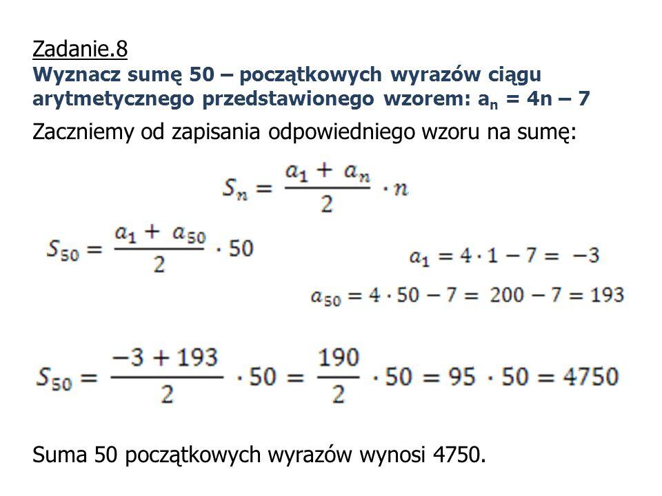 Zadanie.8 Wyznacz sumę 50 – początkowych wyrazów ciągu arytmetycznego przedstawionego wzorem: a n = 4n – 7 Zaczniemy od zapisania odpowiedniego wzoru
