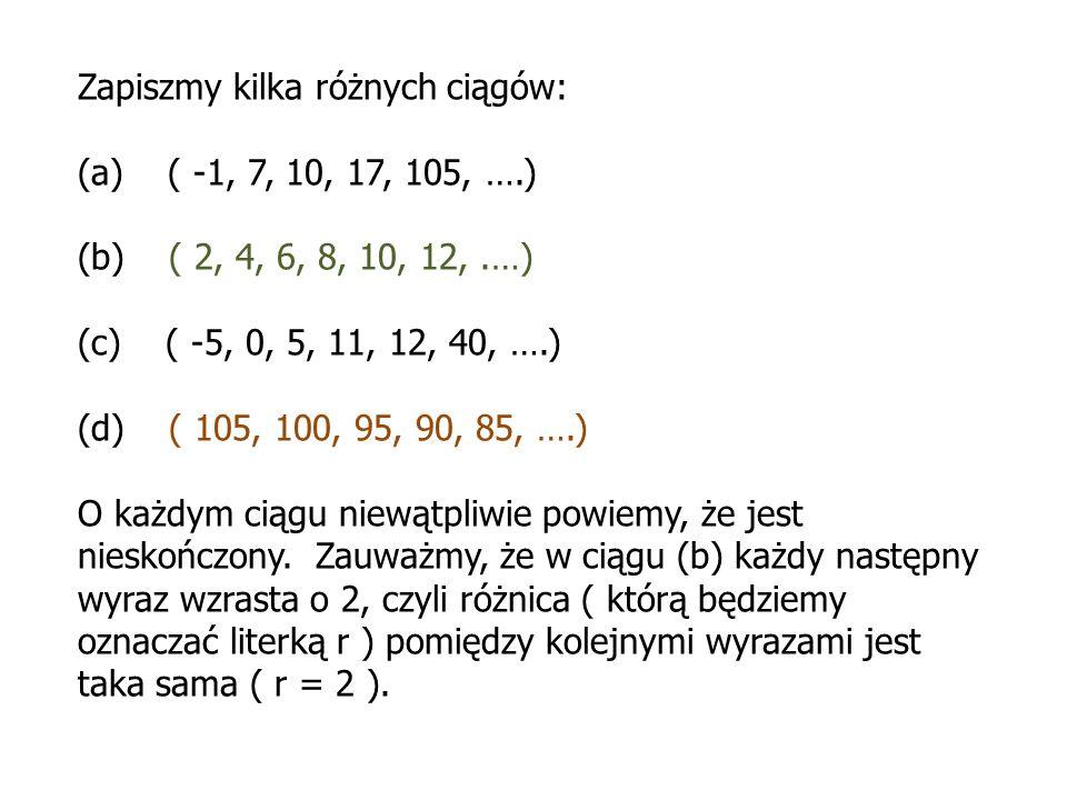 Zapiszmy kilka różnych ciągów: (a) ( -1, 7, 10, 17, 105, ….) (b) ( 2, 4, 6, 8, 10, 12,.…) (c) ( -5, 0, 5, 11, 12, 40, ….) (d) ( 105, 100, 95, 90, 85,