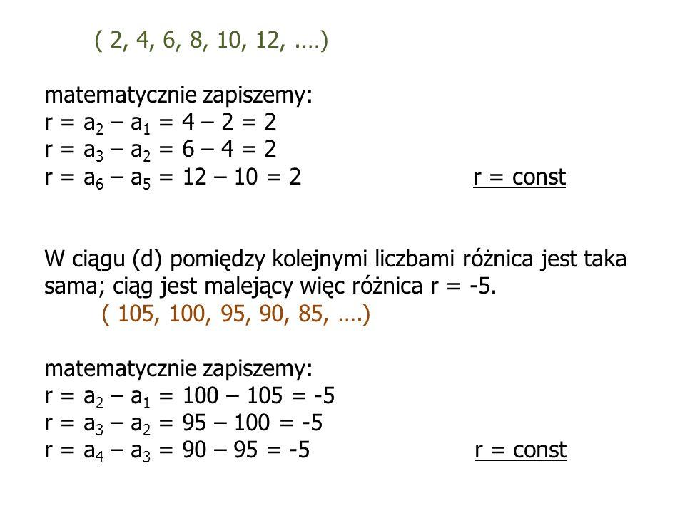 ( 2, 4, 6, 8, 10, 12,.…) matematycznie zapiszemy: r = a 2 – a 1 = 4 – 2 = 2 r = a 3 – a 2 = 6 – 4 = 2 r = a 6 – a 5 = 12 – 10 = 2 r = const W ciągu (d