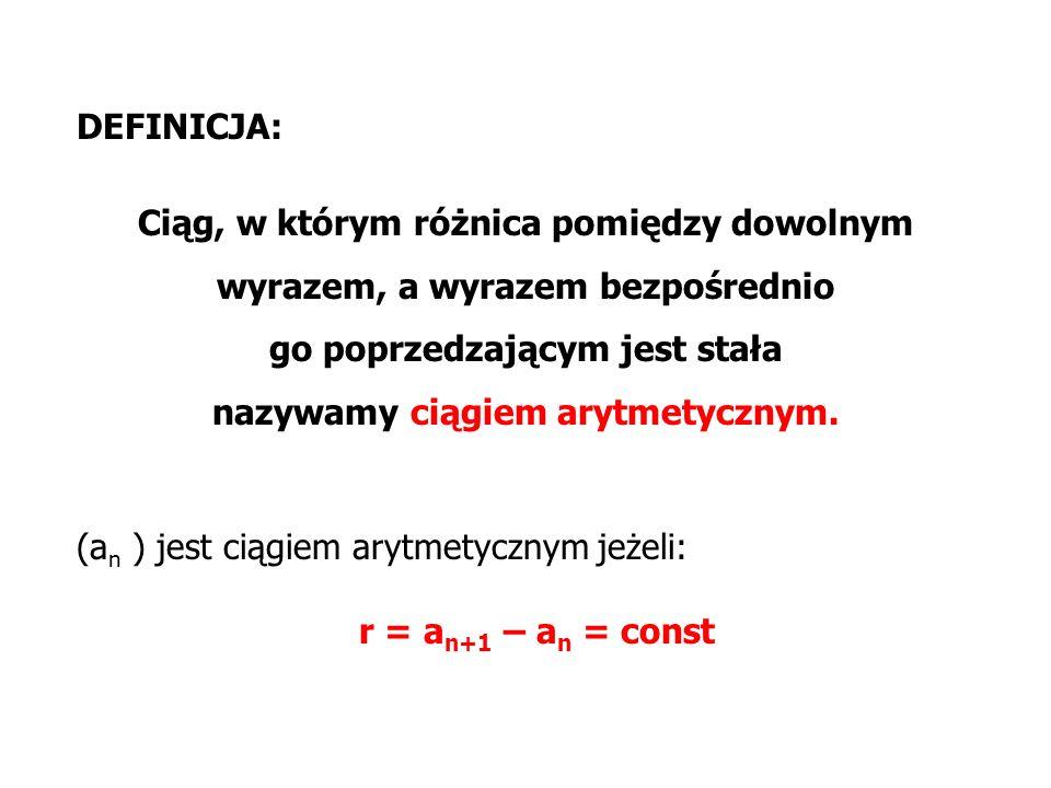 DEFINICJA: Ciąg, w którym różnica pomiędzy dowolnym wyrazem, a wyrazem bezpośrednio go poprzedzającym jest stała nazywamy ciągiem arytmetycznym. (a n